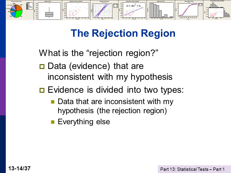 Part 13: Statistical Tests – Part 1 13-14/37 The Rejection Region What is the rejection region?  Data (evidence) that are inconsistent with my hypothesis  Evidence is divided into two types: Data that are inconsistent with my hypothesis (the rejection region) Everything else