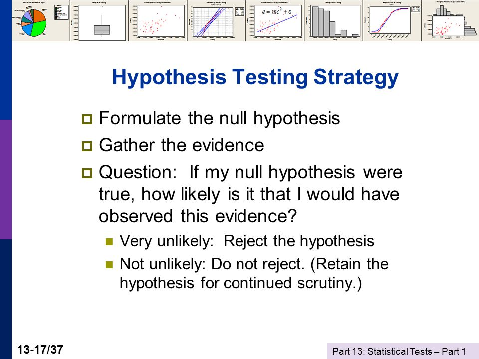 Part 13: Statistical Tests – Part 1 13-17/37 Hypothesis Testing Strategy  Formulate the null hypothesis  Gather the evidence  Question: If my null hypothesis were true, how likely is it that I would have observed this evidence.