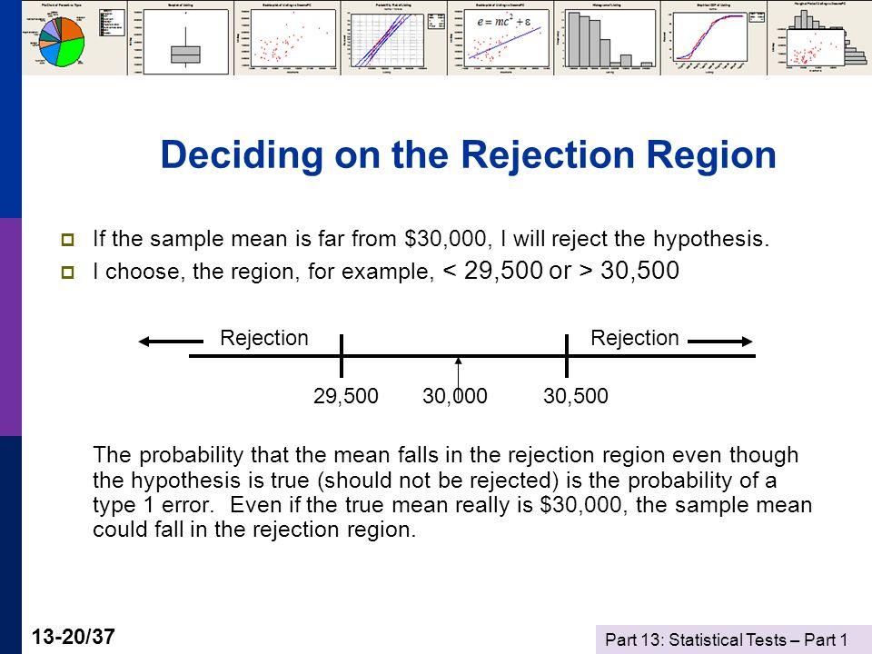 Part 13: Statistical Tests – Part 1 13-20/37 Deciding on the Rejection Region  If the sample mean is far from $30,000, I will reject the hypothesis.