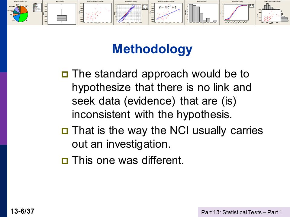 Part 13: Statistical Tests – Part 1 13-6/37 Methodology  The standard approach would be to hypothesize that there is no link and seek data (evidence) that are (is) inconsistent with the hypothesis.