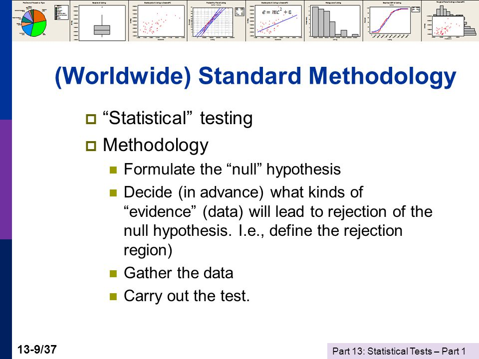 Part 13: Statistical Tests – Part 1 13-9/37 (Worldwide) Standard Methodology  Statistical testing  Methodology Formulate the null hypothesis Decide (in advance) what kinds of evidence (data) will lead to rejection of the null hypothesis.