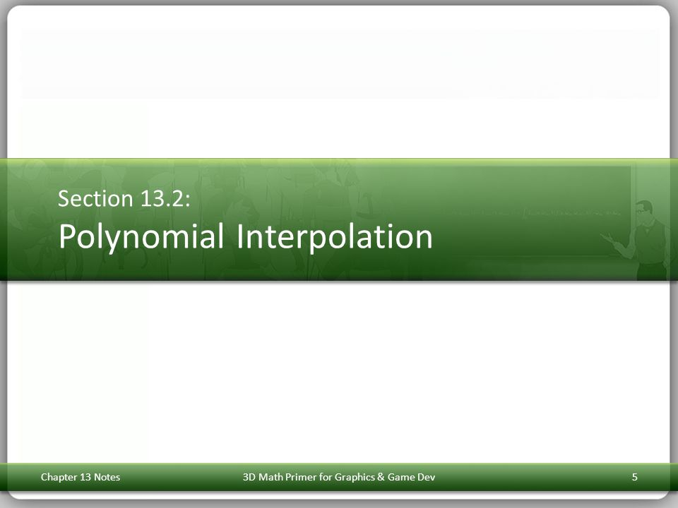 Section 13.2: Polynomial Interpolation Chapter 13 Notes3D Math Primer for Graphics & Game Dev5