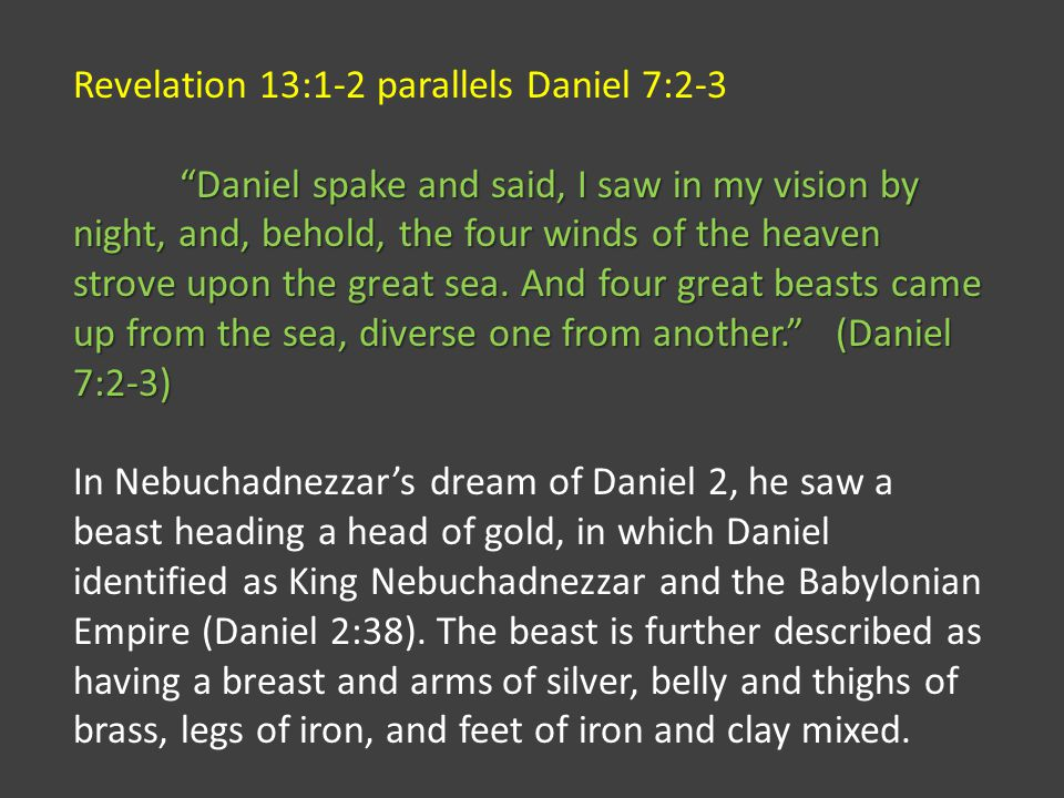 Revelation 13:1-2 parallels Daniel 7:2-3 Daniel spake and said, I saw in my vision by night, and, behold, the four winds of the heaven strove upon the great sea.