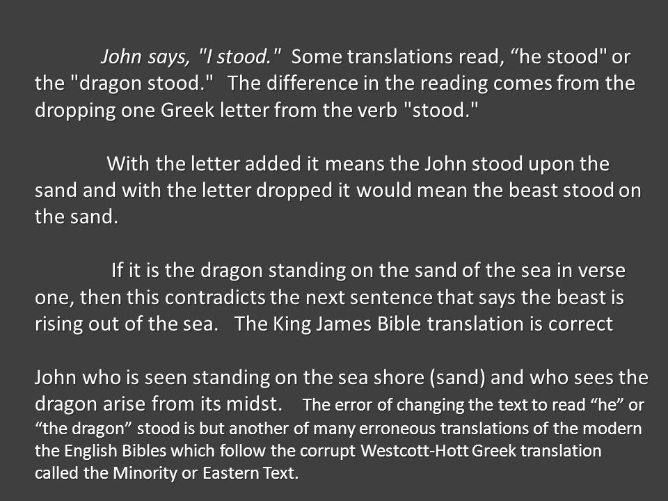 John says, I stood. Some translations read, he stood or the dragon stood. The difference in the reading comes from the dropping one Greek letter from the verb stood. With the letter added it means the John stood upon the sand and with the letter dropped it would mean the beast stood on the sand.