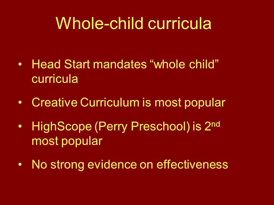 Whole-child curricula Head Start mandates whole child curricula Creative Curriculum is most popular HighScope (Perry Preschool) is 2 nd most popular No strong evidence on effectiveness