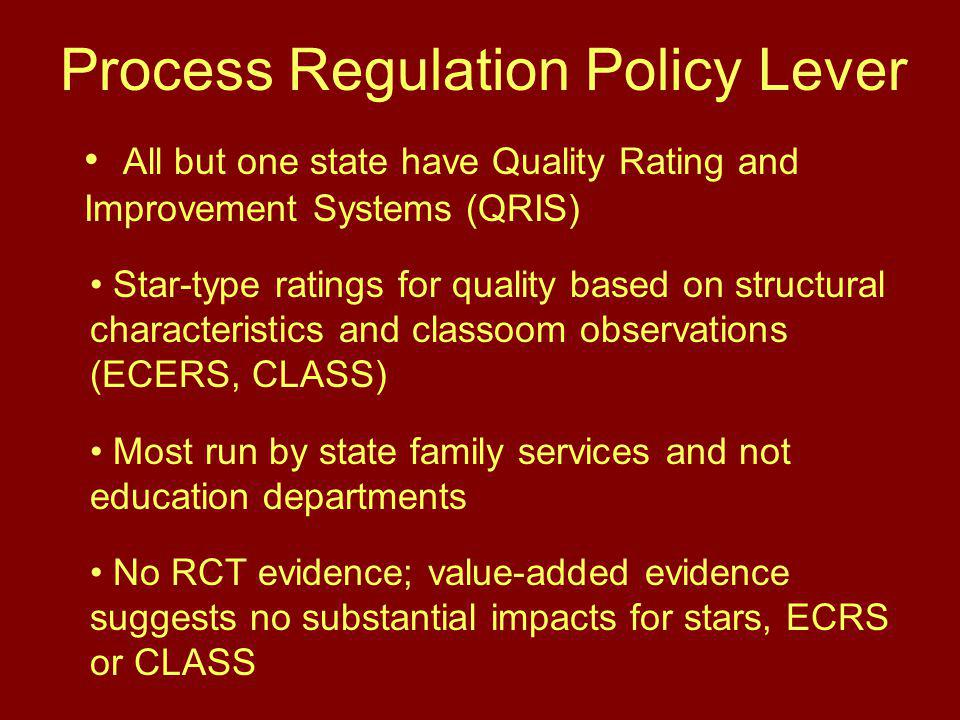 Process Regulation Policy Lever All but one state have Quality Rating and Improvement Systems (QRIS) Star-type ratings for quality based on structural characteristics and classoom observations (ECERS, CLASS) Most run by state family services and not education departments No RCT evidence; value-added evidence suggests no substantial impacts for stars, ECRS or CLASS