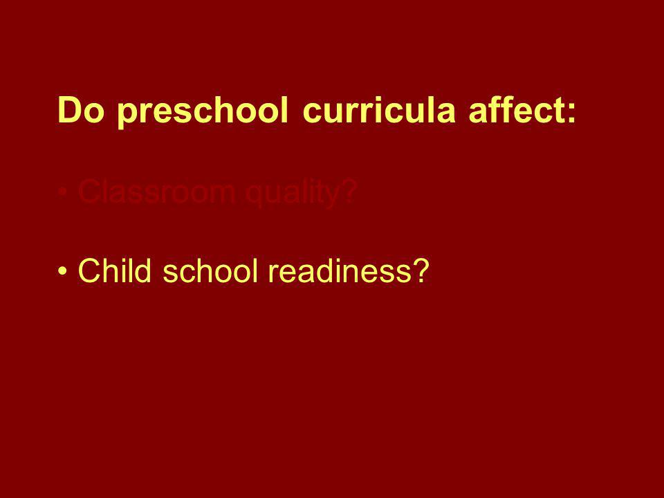 Do preschool curricula affect: Classroom quality? Child school readiness?