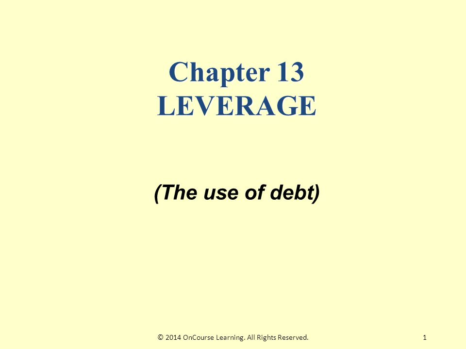 1 Chapter 13 LEVERAGE (The use of debt) © 2014 OnCourse Learning. All Rights Reserved.