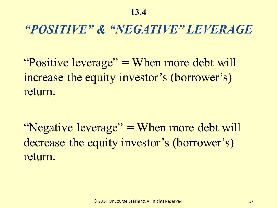 "17 ""POSITIVE"" & ""NEGATIVE"" LEVERAGE ""Positive leverage"" = When more debt will increase the equity investor's (borrower's) return. ""Negative leverage"""