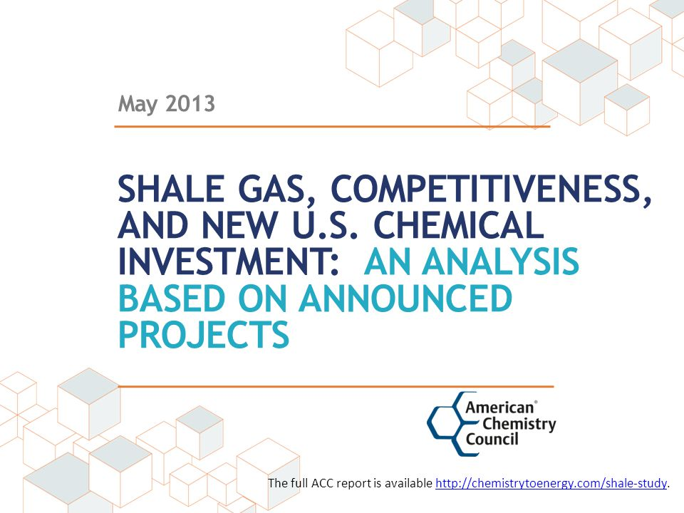 May 2013 SHALE GAS, COMPETITIVENESS, AND NEW U.S. CHEMICAL INVESTMENT: AN ANALYSIS BASED ON ANNOUNCED PROJECTS The full ACC report is available http:/