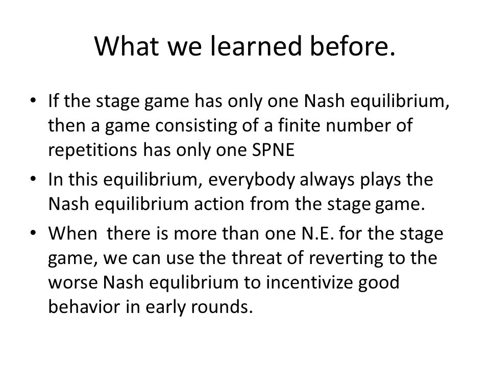 What we learned before. If the stage game has only one Nash equilibrium, then a game consisting of a finite number of repetitions has only one SPNE In