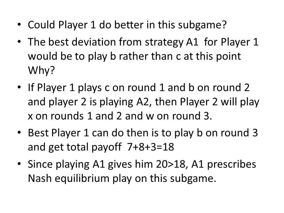 Could Player 1 do better in this subgame? The best deviation from strategy A1 for Player 1 would be to play b rather than c at this point Why? If Play