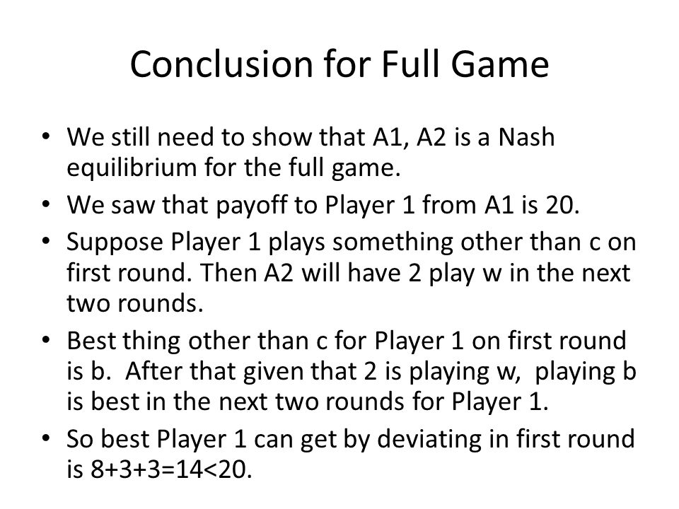 Conclusion for Full Game We still need to show that A1, A2 is a Nash equilibrium for the full game. We saw that payoff to Player 1 from A1 is 20. Supp