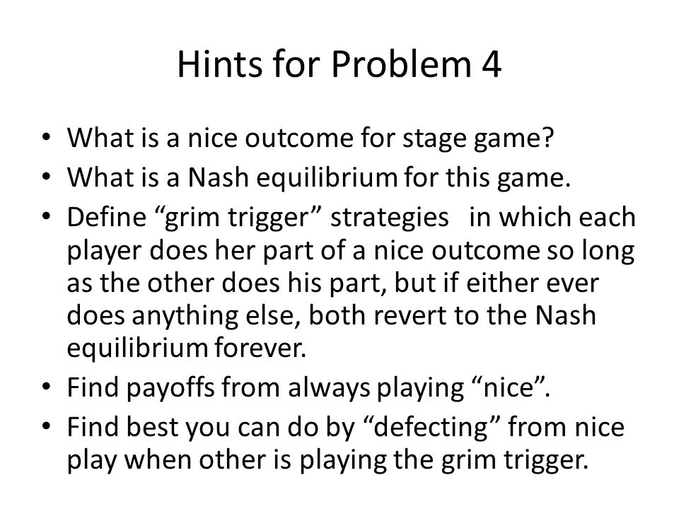 """Hints for Problem 4 What is a nice outcome for stage game? What is a Nash equilibrium for this game. Define """"grim trigger"""" strategies in which each pl"""
