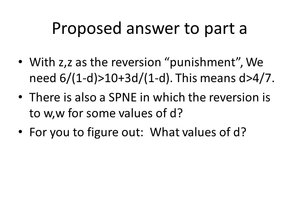 """Proposed answer to part a With z,z as the reversion """"punishment"""", We need 6/(1-d)>10+3d/(1-d). This means d>4/7. There is also a SPNE in which the rev"""