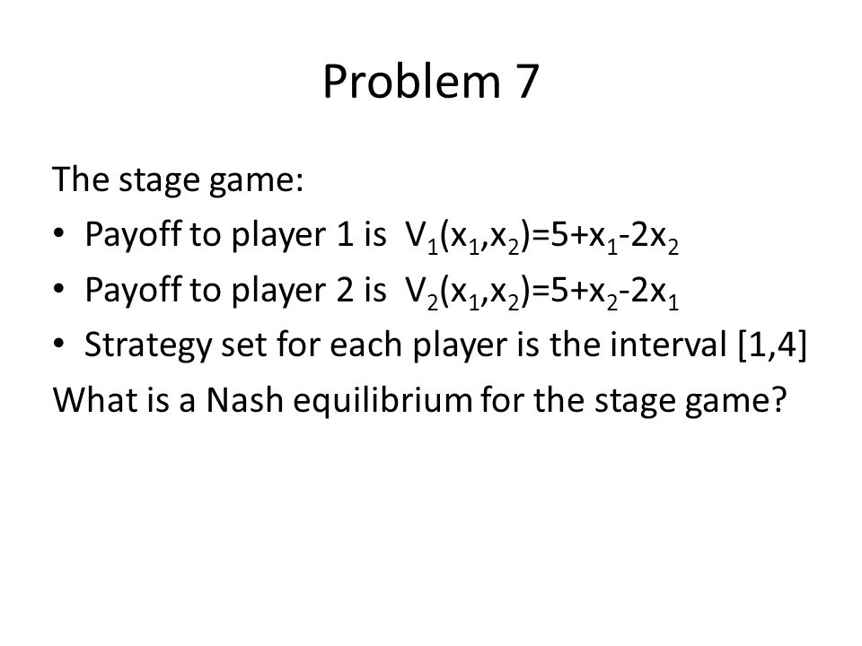 Problem 7 The stage game: Payoff to player 1 is V 1 (x 1,x 2 )=5+x 1 -2x 2 Payoff to player 2 is V 2 (x 1,x 2 )=5+x 2 -2x 1 Strategy set for each play