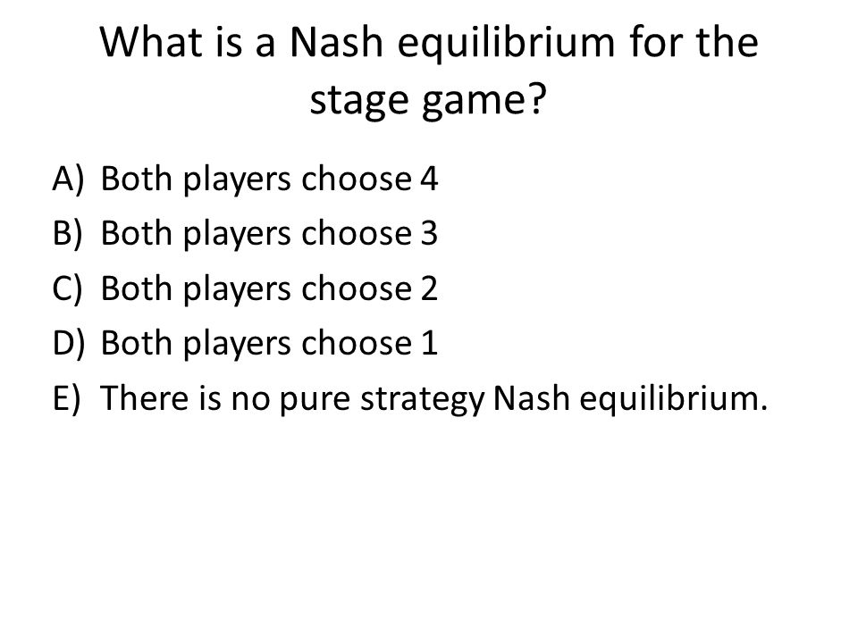 A)Both players choose 4 B)Both players choose 3 C)Both players choose 2 D)Both players choose 1 E)There is no pure strategy Nash equilibrium.
