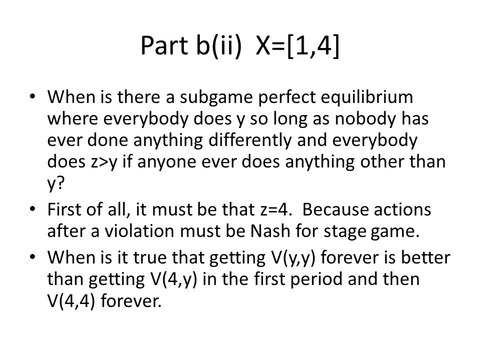 Part b(ii) X=[1,4] When is there a subgame perfect equilibrium where everybody does y so long as nobody has ever done anything differently and everybo
