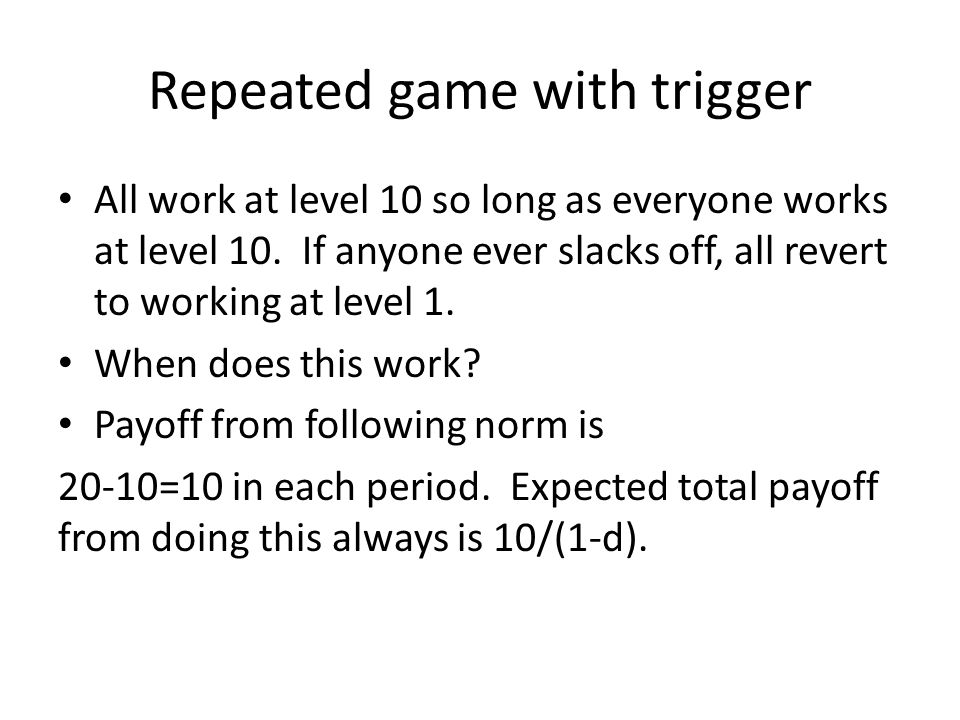 Repeated game with trigger All work at level 10 so long as everyone works at level 10. If anyone ever slacks off, all revert to working at level 1. Wh