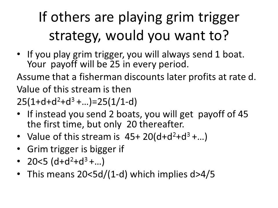 If others are playing grim trigger strategy, would you want to? If you play grim trigger, you will always send 1 boat. Your payoff will be 25 in every
