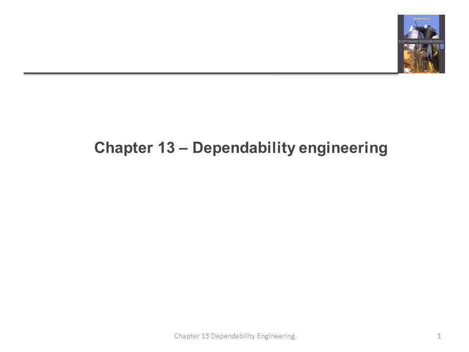Chapter 13 – Dependability engineering 1Chapter 13 Dependability Engineering