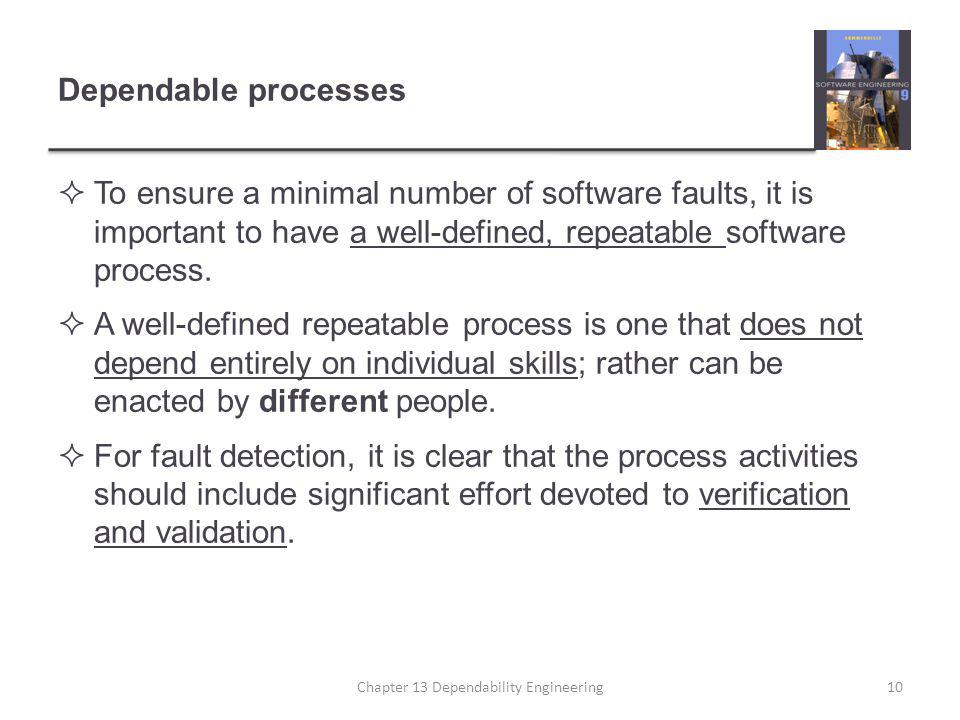 Dependable processes  To ensure a minimal number of software faults, it is important to have a well-defined, repeatable software process.  A well-de