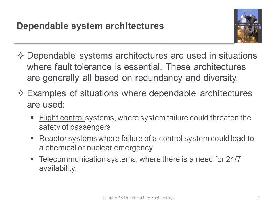 Dependable system architectures  Dependable systems architectures are used in situations where fault tolerance is essential. These architectures are