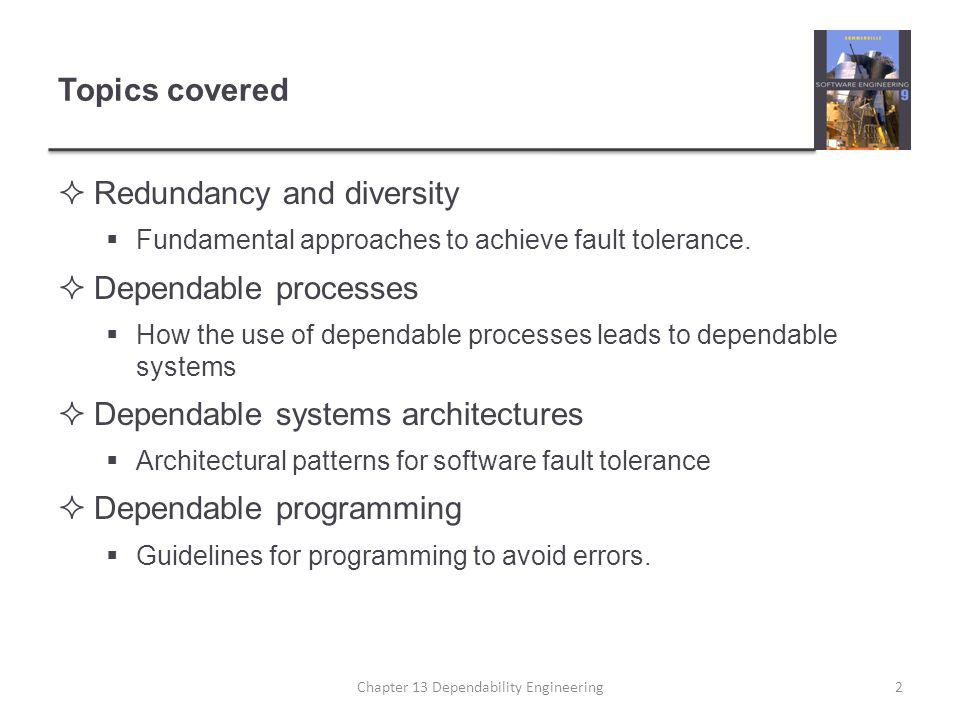 Topics covered  Redundancy and diversity  Fundamental approaches to achieve fault tolerance.  Dependable processes  How the use of dependable proc
