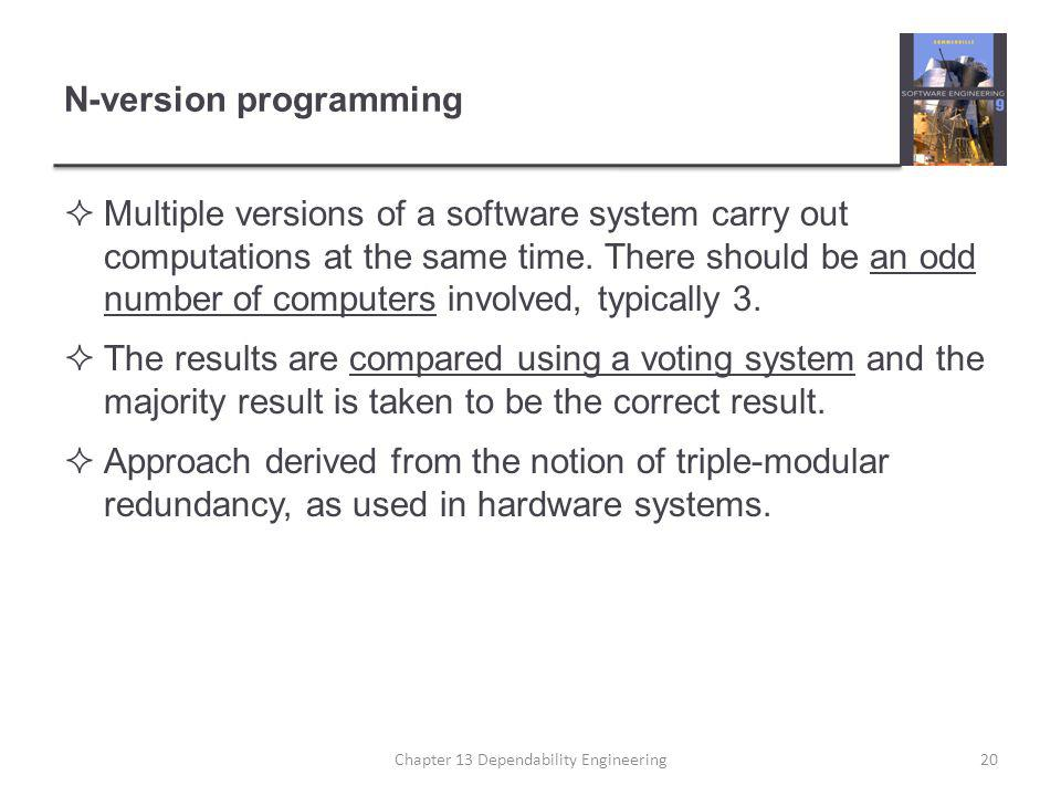 N-version programming  Multiple versions of a software system carry out computations at the same time. There should be an odd number of computers inv