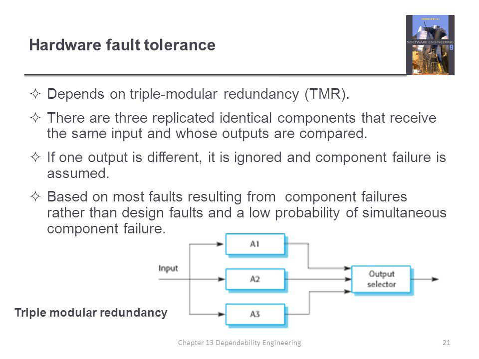 Hardware fault tolerance  Depends on triple-modular redundancy (TMR).  There are three replicated identical components that receive the same input a