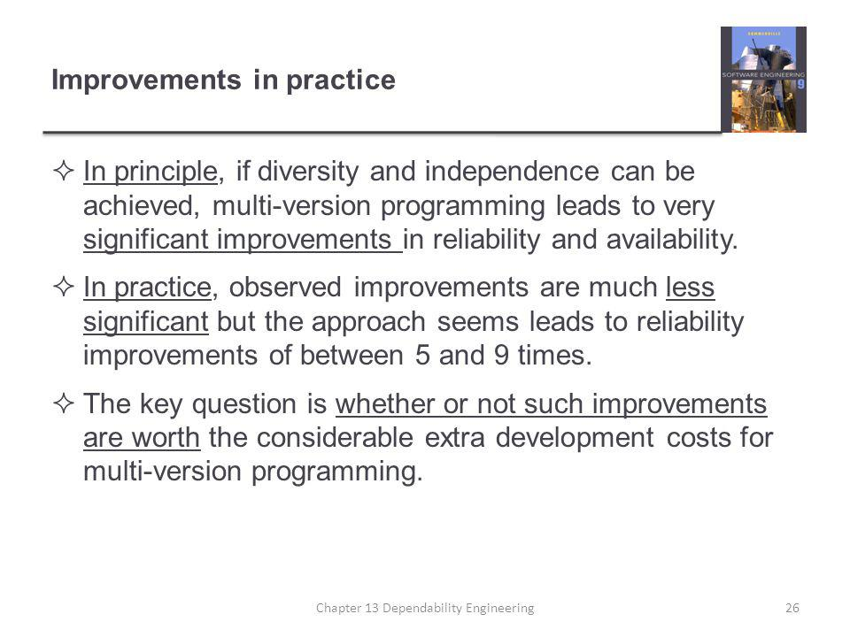 Improvements in practice  In principle, if diversity and independence can be achieved, multi-version programming leads to very significant improvemen