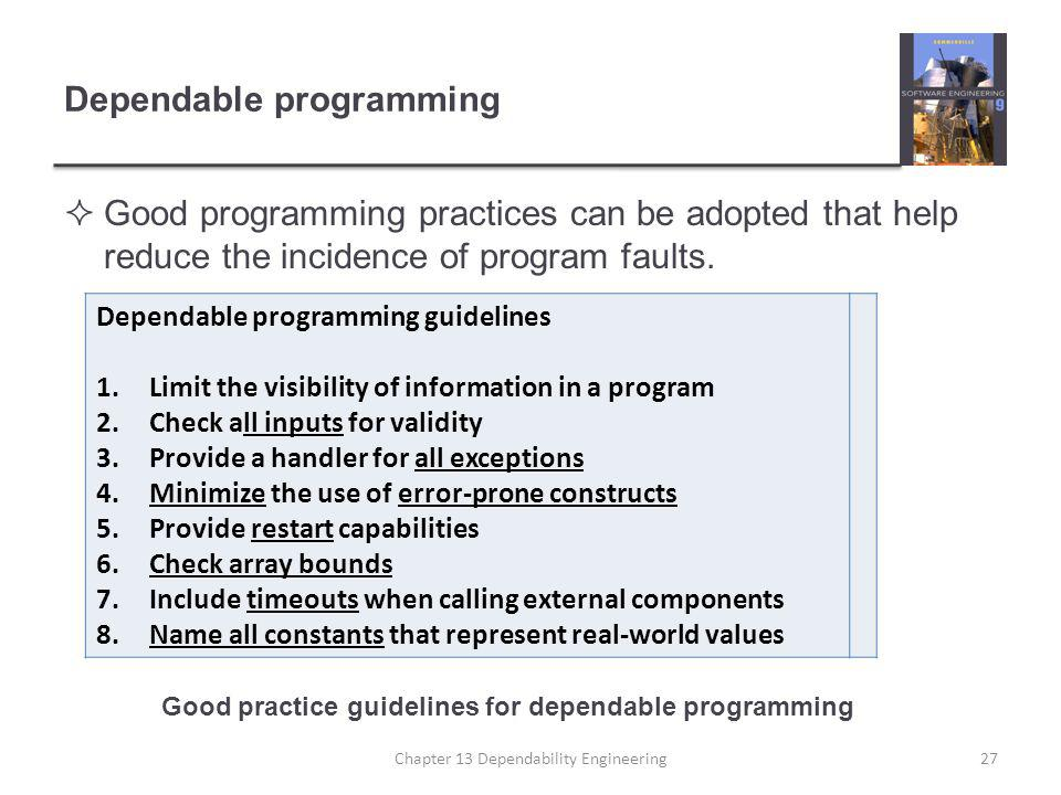 Dependable programming  Good programming practices can be adopted that help reduce the incidence of program faults. Chapter 13 Dependability Engineer