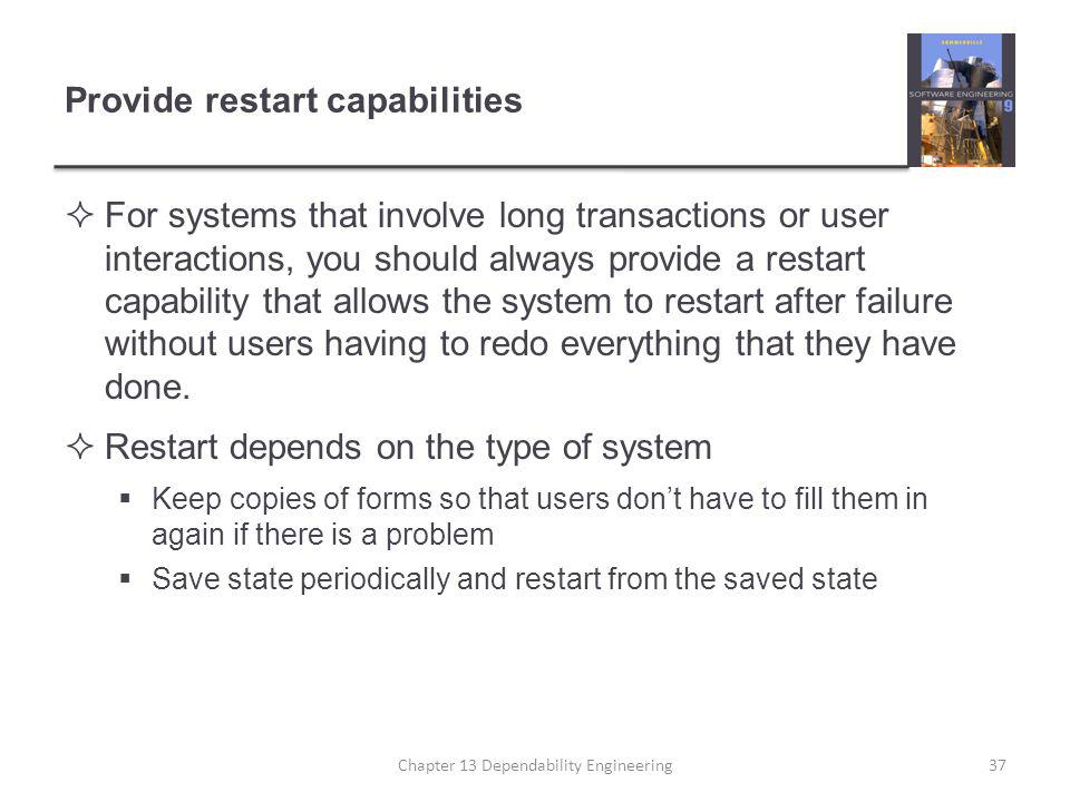 Provide restart capabilities  For systems that involve long transactions or user interactions, you should always provide a restart capability that al