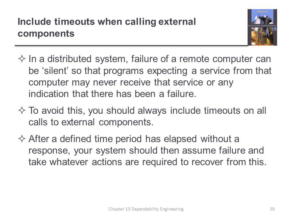 Include timeouts when calling external components  In a distributed system, failure of a remote computer can be 'silent' so that programs expecting a