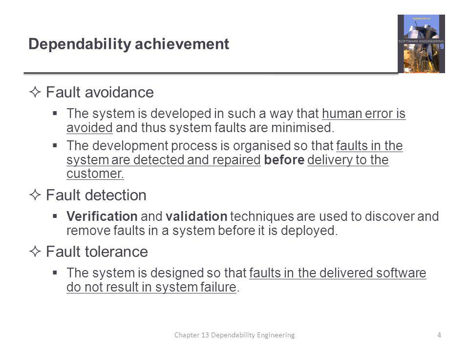 Dependability achievement  Fault avoidance  The system is developed in such a way that human error is avoided and thus system faults are minimised.
