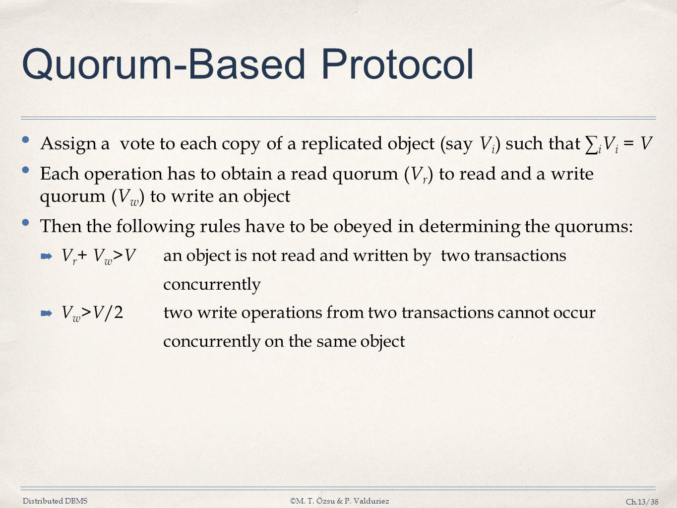 Distributed DBMS©M. T. Özsu & P. Valduriez Ch.13/38 Quorum-Based Protocol Assign a vote to each copy of a replicated object (say V i ) such that ∑ i V