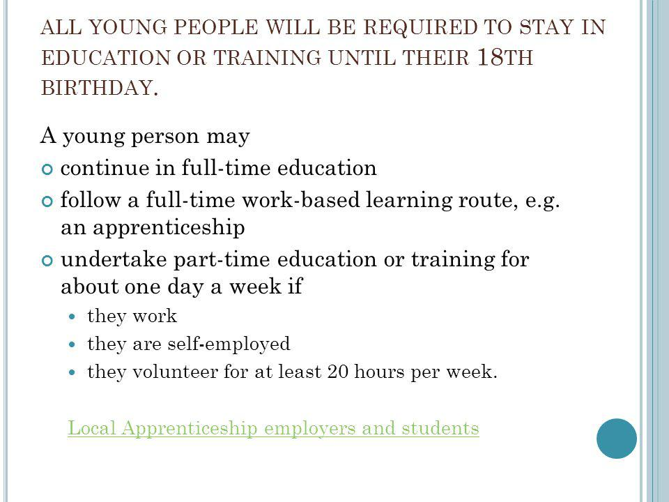 ALL YOUNG PEOPLE WILL BE REQUIRED TO STAY IN EDUCATION OR TRAINING UNTIL THEIR 18 TH BIRTHDAY. A young person may continue in full-time education foll