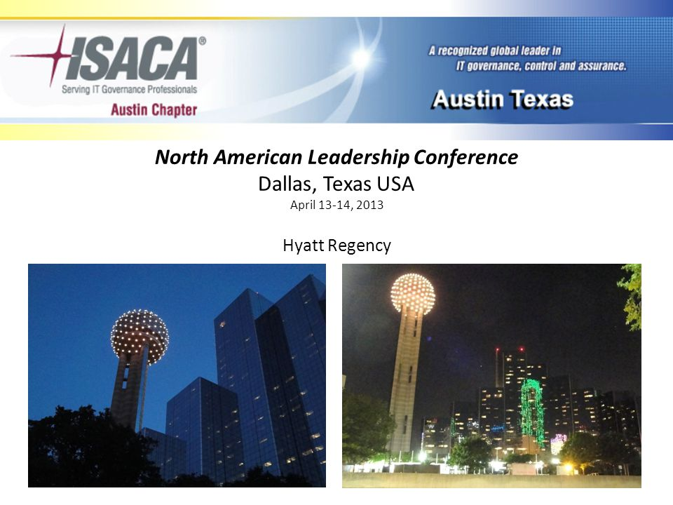 501c6 Non-Profit > 116,000 members 200 chapters worldwide 82 countries 6 continents Host 100 chapter www North American Leadership Conference Dallas, Texas USA April 13-14, 2013 ISACA Stats