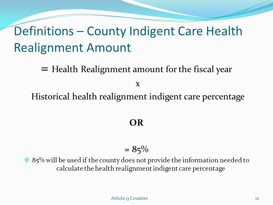 Definitions – County Indigent Care Health Realignment Amount = Health Realignment amount for the fiscal year x Historical health realignment indigent