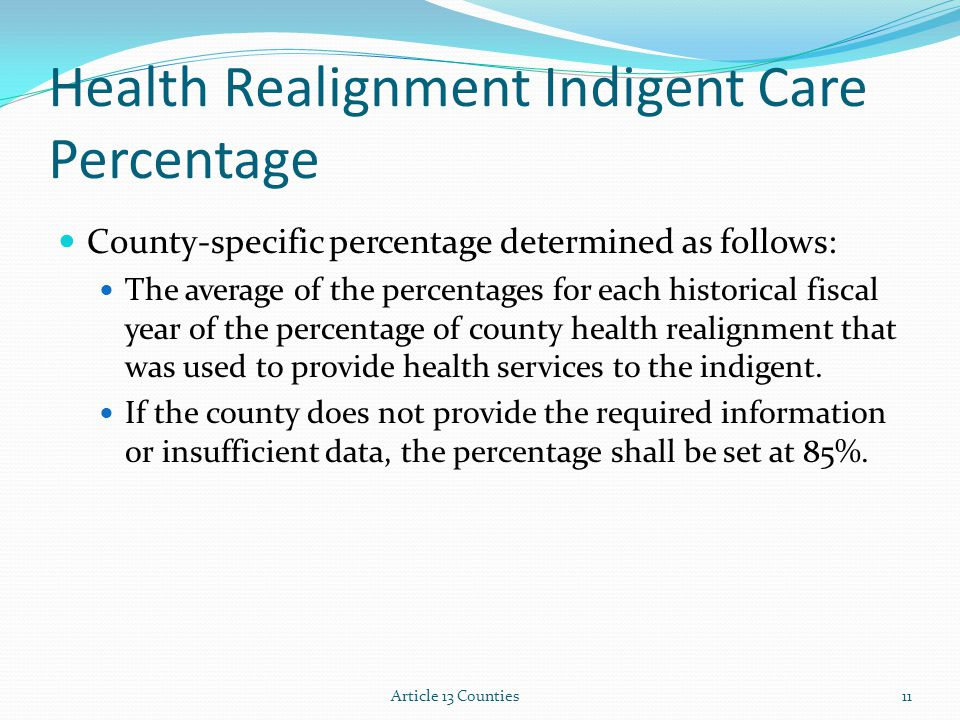 Article 13 Counties11 Health Realignment Indigent Care Percentage County-specific percentage determined as follows: The average of the percentages for
