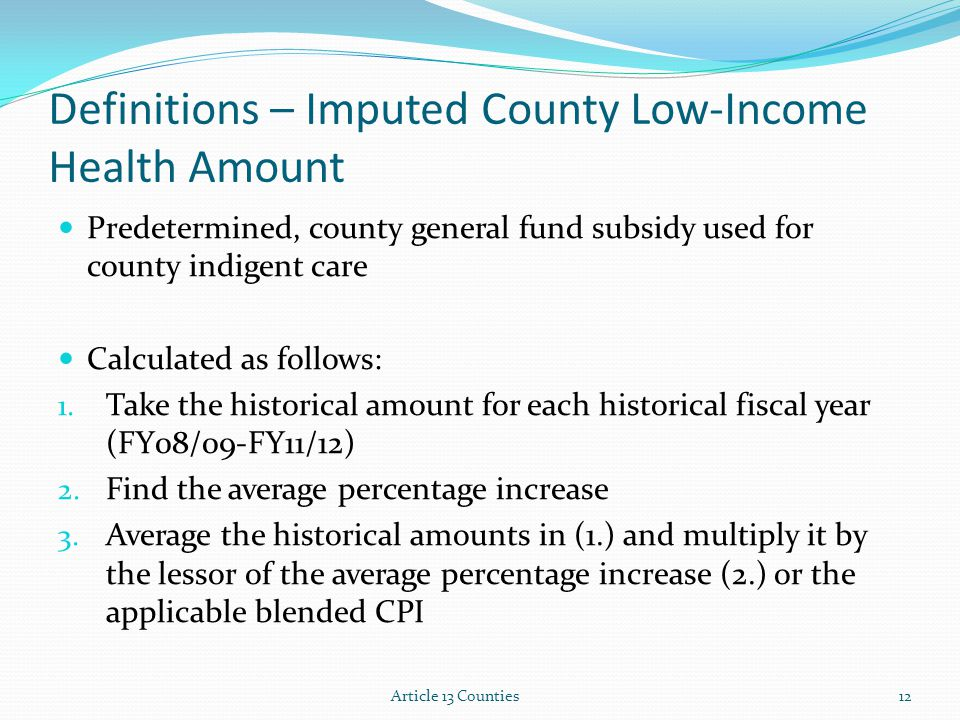 Definitions – Imputed County Low-Income Health Amount Predetermined, county general fund subsidy used for county indigent care Calculated as follows: