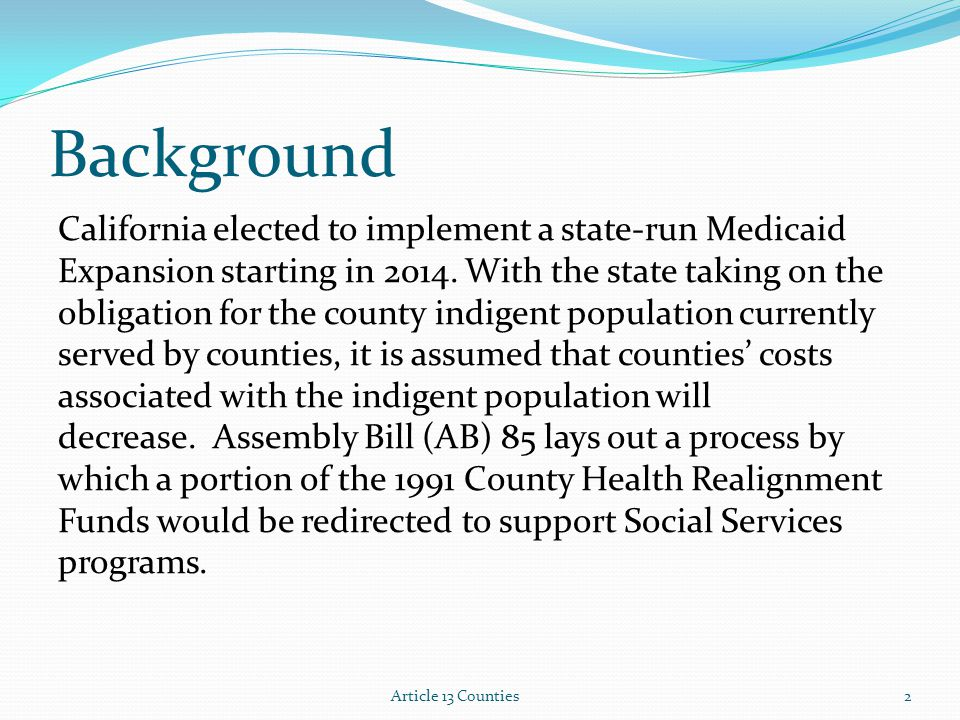Background California elected to implement a state-run Medicaid Expansion starting in 2014. With the state taking on the obligation for the county ind