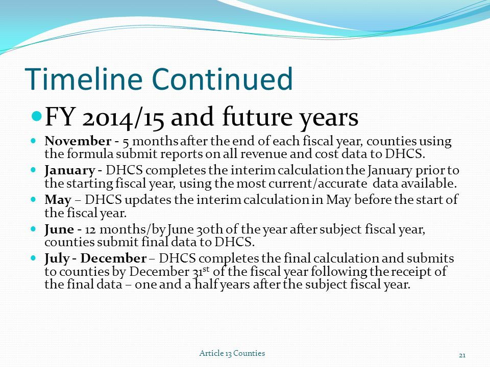 Timeline Continued FY 2014/15 and future years November - 5 months after the end of each fiscal year, counties using the formula submit reports on all