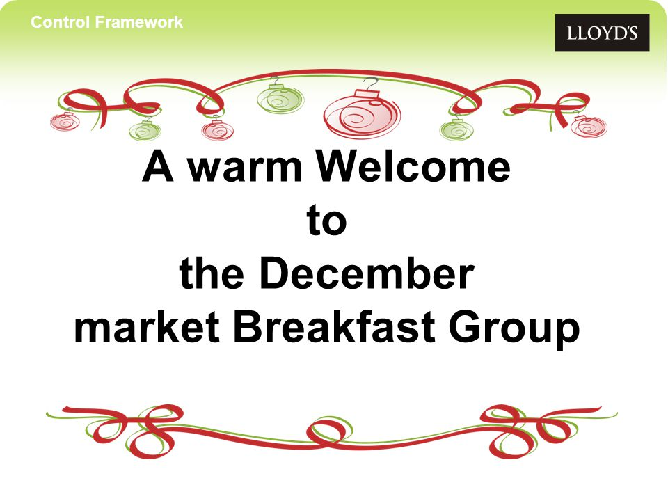 Control Framework Breakfast Group agenda 9:00Festive arrival, breakfast & networkingAll 9:20 Christmas welcomeAli Dove 9:25Lloyd's International Trading Advice Giles Taylor (LITA) Developments 9:40 Phase II update and a round-up of the year's Jaana Rouvari achievements For something a little different….
