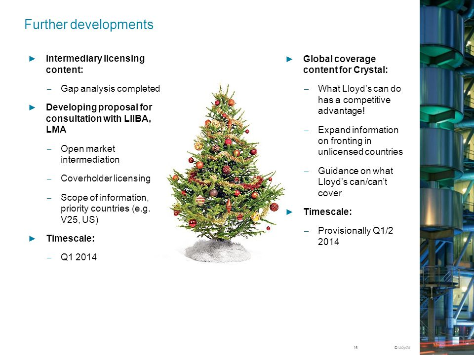 © Lloyd's Further developments ► Global coverage content for Crystal: – What Lloyd's can do has a competitive advantage.