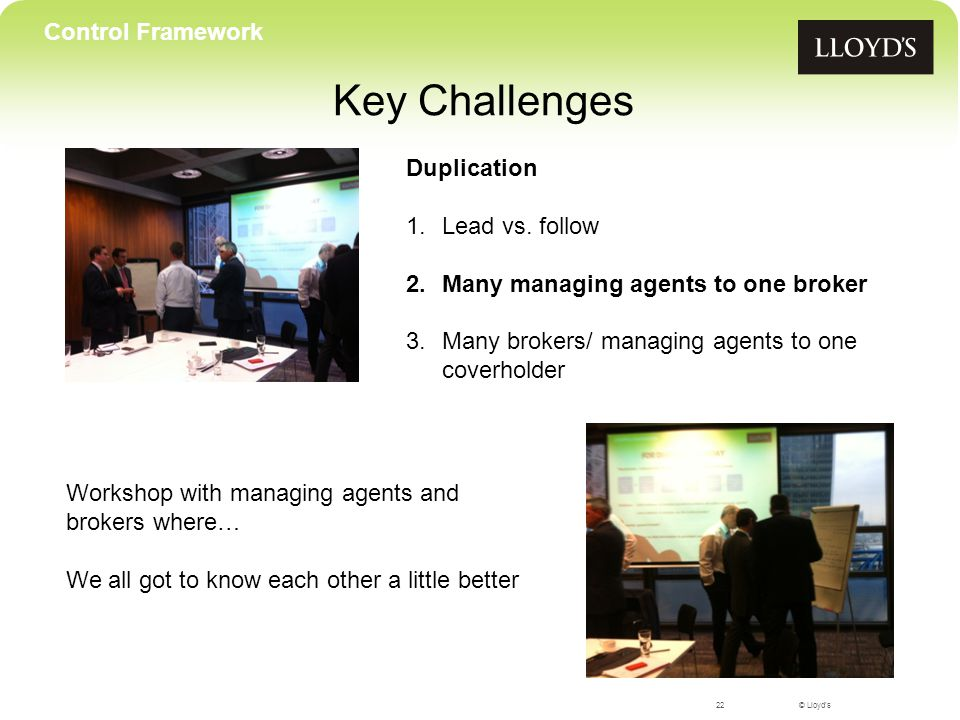 © Lloyd's Key Challenges 22 Control Framework Workshop with managing agents and brokers where… We all got to know each other a little better Duplication 1.Lead vs.