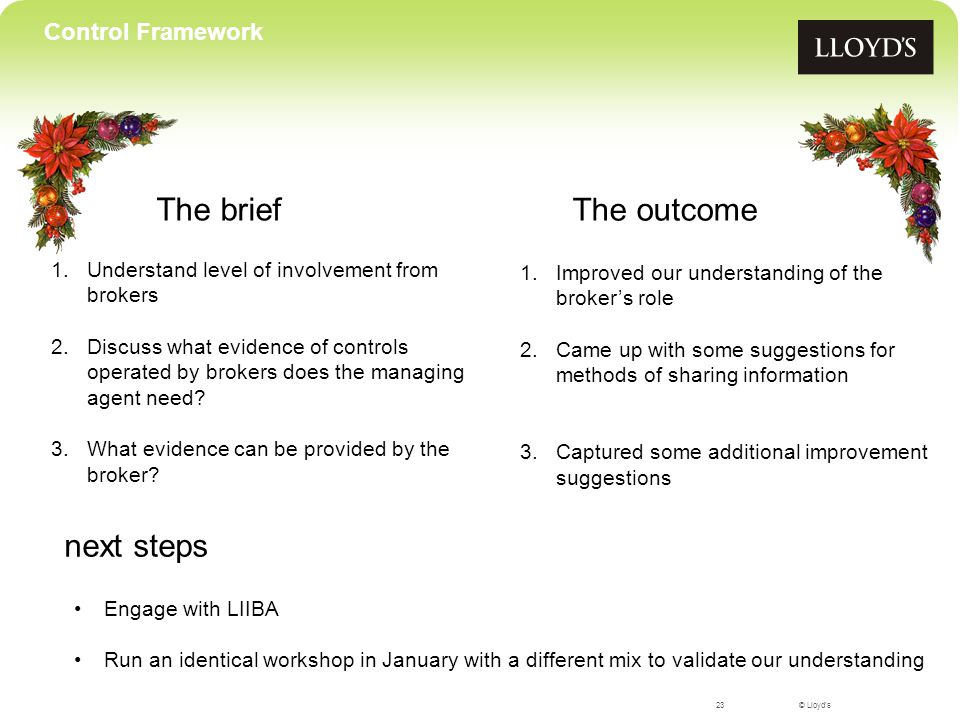 © Lloyd's The brief 23 Control Framework 1.Understand level of involvement from brokers 2.Discuss what evidence of controls operated by brokers does the managing agent need.