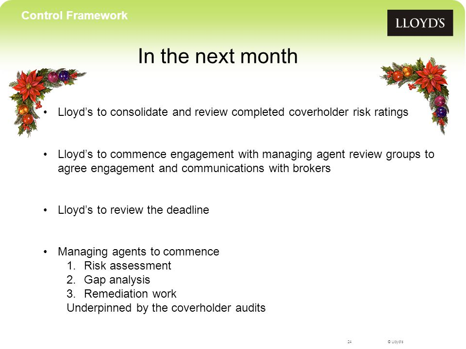 © Lloyd's In the next month 24 Control Framework Lloyd's to consolidate and review completed coverholder risk ratings Lloyd's to commence engagement with managing agent review groups to agree engagement and communications with brokers Lloyd's to review the deadline Managing agents to commence 1.Risk assessment 2.Gap analysis 3.Remediation work Underpinned by the coverholder audits