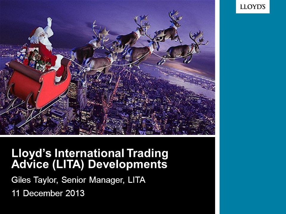 © Lloyd's Lloyd's International Trading Advice (LITA) Developments Giles Taylor, Senior Manager, LITA 11 December 2013