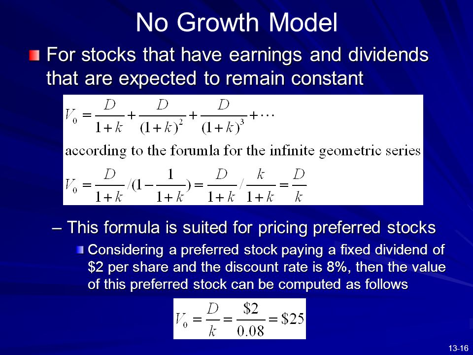 13-16 No Growth Model For stocks that have earnings and dividends that are expected to remain constant –This formula is suited for pricing preferred s